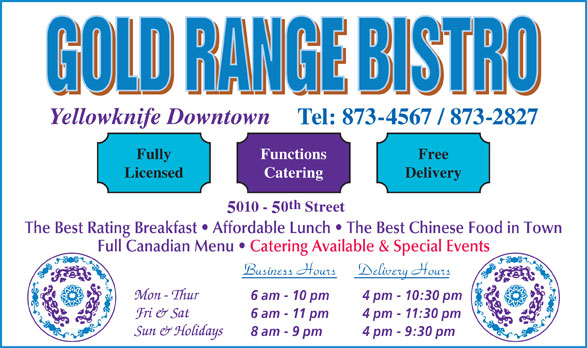 Gold Range Bistro (2008) (867-873-4567) - Display Ad - Free CateringLicensed Delivery th 010 - 0 Street The Best Rating Breakfast   Affordable Lunch   The Best Chinese Food in Town Full Canadian Menu   Catering Available & Special Events Business Hours Delivery Hours 6 am - 10 pm 4 pm - 10:30 pm 6 am - 11 pm 4 pm - 11:30 pm 8 am - 9 pm 4 pm - 9:30 pm Yellowknife Downtown Tel: 873-4567 / 873-2827 FunctionsFully