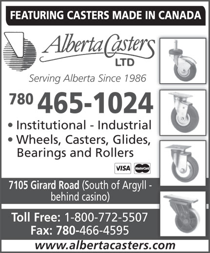 Alberta Casters Ltd (780-465-1024) - Annonce illustrée======= - FEATURING CASTERS MADE IN CANADA Serving Alberta Since 1986 780 465-1024 Institutional - Industrial Wheels, Casters, Glides, Bearings and Rollers 7105 Girard Road (South of Argyll - behind casino) Toll Free: 1-800-772-5507 Fax: 780- 466-4595 www.albertacasters.com