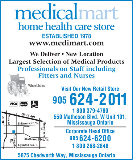 Medical Mart (905-624-2011) - Display Ad - home health care store ESTABLISHED 1978 www.medimart.com We Deliver   New Location Largest Selection of Medical Products Professionals on Staff includingProfes Fitters and Nurses Wheelchairs Visit Our New Retail Store 905 624-2011 1 800 379-4780 M HWY 401 Br a vis Rd. N 550 Matheson Blvd. W Unit 101. . W . d R ia n an t i Mississauga Ontario r ontario St. Corporate Head Office Mc Laug Rd Matheson Blvd. W.Hu 905 624-6200 . h l i Eglinton Ave. E. n 1 800 268-2848 5875 Chedworth Way, Mississauga Ontario  home health care store ESTABLISHED 1978 www.medimart.com We Deliver   New Location Largest Selection of Medical Products Professionals on Staff includingProfes Fitters and Nurses Wheelchairs Visit Our New Retail Store 905 624-2011 1 800 379-4780 M HWY 401 Br a vis Rd. N 550 Matheson Blvd. W Unit 101. . W . d R ia n an t i Mississauga Ontario r ontario St. Corporate Head Office Mc Laug Rd Matheson Blvd. W.Hu 905 624-6200 . h l i Eglinton Ave. E. n 1 800 268-2848 5875 Chedworth Way, Mississauga Ontario  home health care store ESTABLISHED 1978 www.medimart.com We Deliver   New Location Largest Selection of Medical Products Professionals on Staff includingProfes Fitters and Nurses Wheelchairs Visit Our New Retail Store 905 624-2011 1 800 379-4780 M HWY 401 Br a vis Rd. N 550 Matheson Blvd. W Unit 101. . W . d R ia n an t i Mississauga Ontario r ontario St. Corporate Head Office Mc Laug Rd Matheson Blvd. W.Hu 905 624-6200 . h l i Eglinton Ave. E. n 1 800 268-2848 5875 Chedworth Way, Mississauga Ontario  home health care store ESTABLISHED 1978 www.medimart.com We Deliver   New Location Largest Selection of Medical Products Professionals on Staff includingProfes Fitters and Nurses Wheelchairs Visit Our New Retail Store 905 624-2011 1 800 379-4780 M HWY 401 Br a vis Rd. N 550 Matheson Blvd. W Unit 101. . W . d R ia n an t i Mississauga Ontario r ontario St. Corporate Head Office Mc Laug Rd Matheson Blvd. W.Hu 905 624-6200 . h l i Egli