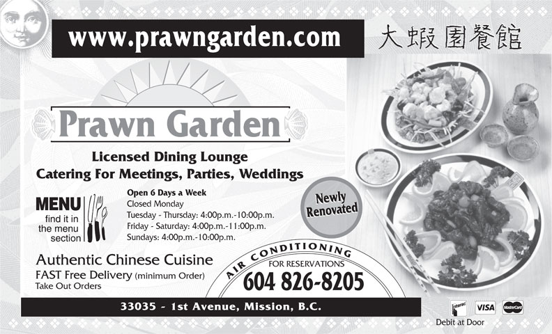 Prawn Garden Restaurant (604-826-8205) - Annonce illustrée======= - vvvvvvvvvvvvvvvvvvvvvvvvvvvvvvvvvvvv www.prawngarden.com Prawn Garden Licensed Dining Lounge Catering For Meetings, Parties, Weddings Open 6 Days a Week NewlyNewly Closed Monday RenovatedRenovated Tuesday - Thursday: 4:00p.m.-10:00p.m. Friday - Saturday: 4:00p.m.-11:00p.m. Sundays: 4:00p.m.-10:00p.m. Authentic Chinese Cuisine FOR RESERVATIONS FAST Free Delivery (minimum Order) AIRCONDITIONING Take Out Orders 604 826-8205 33035 - 1st Avenue, Mission, B.C. Debit at Door vvvvvvvvvvvvvvvvvvvvvvvvvvvvvvvvvvvvvvv