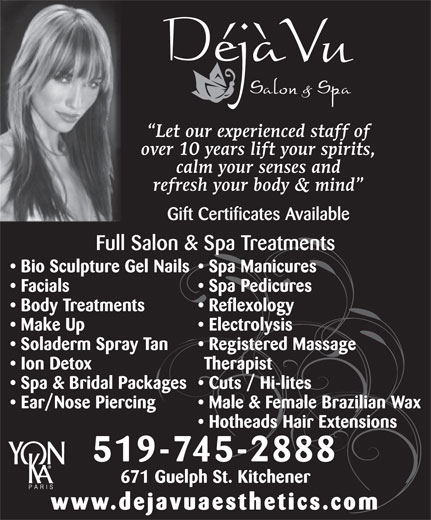 Deja Vu Aesthetics Clinic (519-745-2888) - Display Ad - calm your senses and refresh your body & mind Gift Certificates Available Full Salon & Spa Treatments Bio Sculpture Gel Nails  Spa Manicures Facials Spa Pedicures Body Treatments Reflexology Make Up Electrolysis Soladerm Spray Tan Registered Massage Ion Detox Therapist Spa & Bridal Packages  Cuts / Hi-lites Ear/Nose Piercing Male & Female Brazilian Wax Hotheads Hair Extensions 519-745-2888 671 Guelph St. Kitchener www.dejavuaesthetics.com over 10 years lift your spirits, Let our experienced staff of