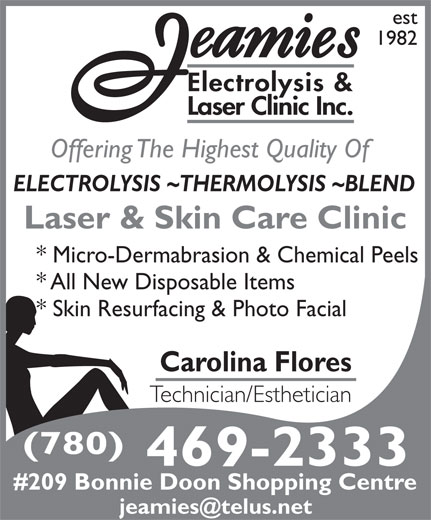 Jeamie's Electrolysis Clinic Inc (780-469-2333) - Display Ad - est 1982 Electrolysis & Laser Clinic Inc. Offering The Highest Quality Of ELECTROLYSIS ~THERMOLYSIS ~BLEND Laser & Skin Care Clinic * Micro-Dermabrasion & Chemical Peels * All New Disposable Items * Skin Resurfacing & Photo Facial Carolina Flores Technician/Esthetician (780) est 1982 Electrolysis & Laser Clinic Inc. Offering The Highest Quality Of ELECTROLYSIS ~THERMOLYSIS ~BLEND Laser & Skin Care Clinic * Micro-Dermabrasion & Chemical Peels * All New Disposable Items * Skin Resurfacing & Photo Facial Carolina Flores Technician/Esthetician (780) 469-2333 #209 Bonnie Doon Shopping Centre 469-2333 #209 Bonnie Doon Shopping Centre