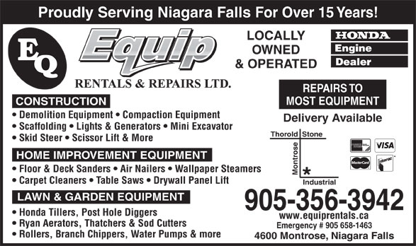 E-Quip Rentals & Repairs Ltd (905-356-3942) - Display Ad - LOCALLY Proudly Serving Niagara Falls For Over 15 Years! OWNED & OPERATED REPAIRS TO MOST EQUIPMENT CONSTRUCTION Demolition Equipment   Compaction Equipment Delivery Available Scaffolding   Lights & Generators   Mini Excavator Thorold  Stone Skid Steer   Scissor Lift & More HOME IMPROVEMENT EQUIPMENT Floor & Deck Sanders   Air Nailers   Wallpaper Steamers Montrose Carpet Cleaners   Table Saws   Drywall Panel Lift Industrial LAWN & GARDEN EQUIPMENT 905-356-3942 Honda Tillers, Post Hole Diggers www.equiprentals.ca Ryan Aerators, Thatchers & Sod Cutters Emergency # 905 658-1463 Rollers, Branch Chippers, Water Pumps & more 4600 Montrose, Niagara Falls