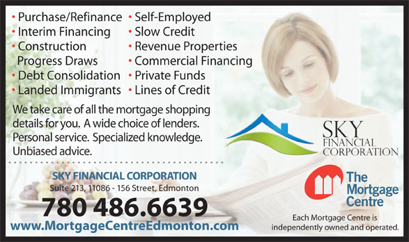 Mortgage Centre The/Sky Financial Corporation (780-486-6639) - Annonce illustrée======= - 780 486.6639 Each Mortgage Centre is Suite 213, 11086 - 156 Street, Edmonton www.MortgageCentreEdmonton.com independently owned and operated. Purchase/Refinance  Self-Employed Interim Financing Slow Credit Construction Revenue Properties Progress Draws Commercial Financing Debt Consolidation  Private Funds Landed Immigrants  Lines of Credit We take care of all the mortgage shopping details for you.  A wide choice of lenders. Personal service.  Specialized knowledge. Unbiased advice. SKY FINANCIAL CORPORATION 780 486.6639 Each Mortgage Centre is Purchase/Refinance  Self-Employed Suite 213, 11086 - 156 Street, Edmonton www.MortgageCentreEdmonton.com independently owned and operated. Interim Financing Slow Credit Construction Revenue Properties Progress Draws Commercial Financing Debt Consolidation  Private Funds Landed Immigrants  Lines of Credit We take care of all the mortgage shopping details for you.  A wide choice of lenders. Personal service.  Specialized knowledge. Unbiased advice. SKY FINANCIAL CORPORATION