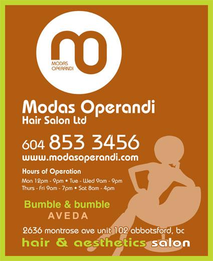 Modas Operandi Hair Salon Ltd (604-853-3456) - Annonce illustrée======= - MODAS OPERANDI Modas Operandi Hair Salon Ltd 604 853 3456 www.modasoperandi.com Hours of Operation Mon 12pm - 9pm   Tue - Wed 9am - 9pm Thurs - Fri 9am - 7pm   Sat 8am - 4pm Bumble & bumble abbotsford 2636 montrose ave unit 102 abbotsford, bc hair & aesthetics salonetics salon