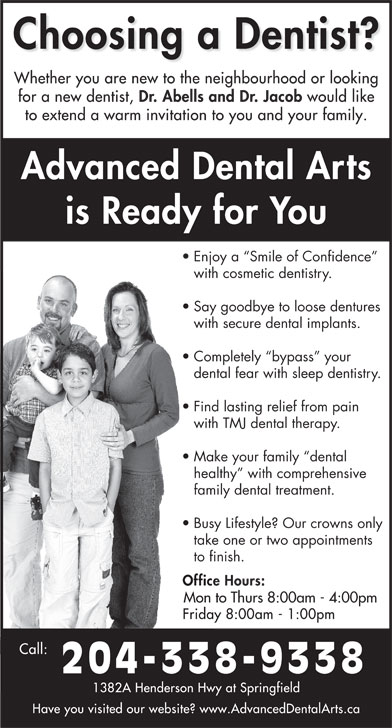 Dr Jerry Abells (204-338-9338) - Display Ad - family dental treatment. Busy Lifestyle? Our crowns only take one or two appointments to finish. Mon to Thurs 8:00am - 4:00pm 204-338-9338 dental fear with sleep dentistry. Find lasting relief from pain with TMJ dental therapy. Make your family  dental healthy  with comprehensive Enjoy a  Smile of Confidence with cosmetic dentistry. Say goodbye to loose dentures with secure dental implants. Completely  bypass  your