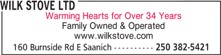Wilk Stove Ltd (250-382-5421) - Display Ad - WILK STOVE LTD Warming Hearts for Over 34 Years Family Owned & Operated www.wilkstove.com 160 Burnside Rd E Saanich ---------- 250 382-5421 WILK STOVE LTD Warming Hearts for Over 34 Years Family Owned & Operated www.wilkstove.com 160 Burnside Rd E Saanich ---------- 250 382-5421