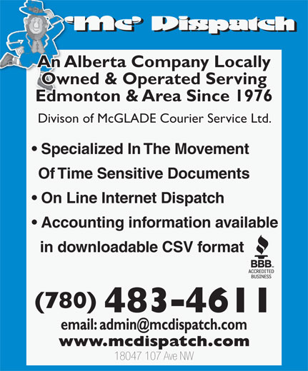 MC Dispatch (780-483-4611) - Display Ad - (780) 483-4611 18047 107 Ave NW in downloadable CSV format An Alberta Company Locally Owned & Operated Serving Edmonton & Area Since 1976 Accounting information available Divison of McGLADE Courier Service Ltd. Specialized In The Movement Of Time Sensitive Documents On Line Internet Dispatch An Alberta Company Locally Owned & Operated Serving Edmonton & Area Since 1976 Divison of McGLADE Courier Service Ltd. Specialized In The Movement Of Time Sensitive Documents On Line Internet Dispatch Accounting information available in downloadable CSV format (780) 483-4611 18047 107 Ave NW