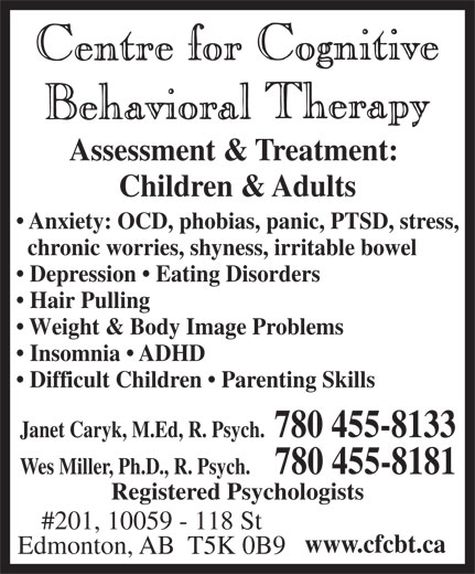 Centre For Cognitive Behavioral Therapy (780-455-8133) - Display Ad - Assessment & Treatment: Children & Adults Anxiety: OCD, phobias, panic, PTSD, stress, chronic worries, shyness, irritable bowel Depression   Eating Disorders Hair Pulling Weight & Body Image Problems Insomnia   ADHD Difficult Children   Parenting Skills Janet Caryk, M.Ed, R. Psych.  780 455-8133 Wes Miller, Ph.D., R. Psych.   780 455-8181 Registered Psychologists #201, 10059 - 118 St www.cfcbt.ca Edmonton, AB  T5K 0B9