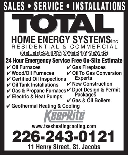 Total Sustainable Energy Systems (519-664-2008) - Display Ad - SALES   SERVICE   INSTALLATIONS HOME ENERGY SYSTEMS Inc RESIDENTIAL & COMMERCIAL CELEBRATING OVER 16 YEARSCELEBRATING OVER 16 YEARS 24 Hour Emergency Service Free On-Site Estimate Gas Fireplaces Oil Furnaces New Construction Oil Tank Installations Duct Design & Permit Gas & Propane Furnaces Packages Oil To Gas Conversion Wood/Oil Furnaces Electric & Heat Pumps Experts Certified Oil Inspections Gas & Oil Boilers Geothermal Heating & Cooling www.tsesheatingcooling.com 226-243-0121 11 Henry Street, St. Jacobs