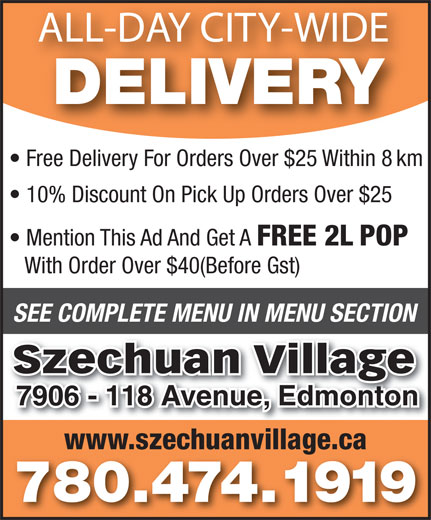Szechuan Village (780-474-1919) - Annonce illustrée======= - ALL-DAY CITY-WIDE DELIVERY Free Delivery For Orders Over $25 Within 8 km 10% Discount On Pick Up Orders Over $25 Mention This Ad And Get A FREE 2L POP With Order Over $40(Before Gst) SEE COMPLETE MENU IN MENU SECTION Szechuan Village 7906 - 118 Avenue, Edmonton7906 - 118 Avenue, Edmonton www.szechuanvillage.ca 780.474.1919 Mention This Ad And Get A FREE 2L POP With Order Over $40(Before Gst) SEE COMPLETE MENU IN MENU SECTION Szechuan Village 7906 - 118 Avenue, Edmonton7906 - 118 Avenue, Edmonton www.szechuanvillage.ca 780.474.1919 ALL-DAY CITY-WIDE DELIVERY Free Delivery For Orders Over $25 Within 8 km 10% Discount On Pick Up Orders Over $25