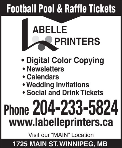 Labelle Printers (204-233-5824) - Annonce illustrée======= - Football Pool & Raffle Tickets PRINTERS Digital Color Copying Newsletters Calendars Wedding Invitations Social and Drink Tickets Phone 204-233-5824 www.labelleprinters.ca Visit our  MAIN  Location 1725 MAIN ST, WINNIPEG, MB