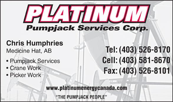 Platinum Pumpjack Services Corp (403-526-8170) - Display Ad - Pumpjack Services Corp. Chris Humphries Tel:(403) 526-8170 Medicine Hat, AB Pumpjack Services Cell:(403) 581-8670 Crane Work Fax:(403) 526-8101 Picker Work www.platinumenergycanada.com THE PUMPJACK PEOPLE