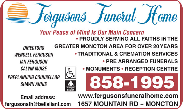 Fergusons Funeral Home Ltd (506-858-1995) - Display Ad - Your Peace of Mind Is Our Main Concern PROUDLY SERVING ALL FAITHS IN THE GREATER MONCTON AREA FOR OVER 20 YEARS DIRECTORS TRADITIONAL & CREMATION SERVICES WENDELL FERGUSON PRE ARRANGED FUNERALS IAN FERGUSON CALVIN MUISE MONUMENTS   RECEPTION CENTRE PREPLANNING COUNSELLOR SHAWN ANNIS 858-1995 www.fergusonsfuneralhome.com Email address: 1657 MOUNTAIN RD ~ MONCTON