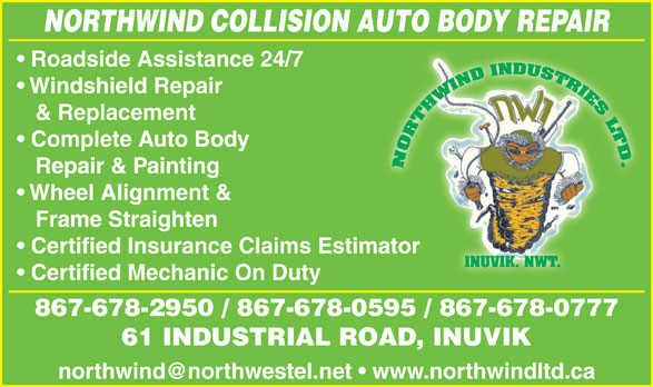 Northwind Collision (867-678-2950) - Display Ad - NORTHWIND COLLISION AUTO BODY REPAIR Roadside Assistance 24/7 Windshield Repair & Replacement Complete Auto Body Repair & Painting Wheel Alignment & Frame Straighten Certified Insurance Claims Estimatorator INUVIK. NWT. Certified Mechanic On Duty 867-678-2950 / 867-678-0595 / 867-678-0777 61 INDUSTRIAL ROAD, INUVIK