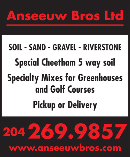 Anseeuw Bros Ltd (204-269-9857) - Display Ad - Anseeuw Bros Ltd SOIL - SAND - GRAVEL - RIVERSTONE Special Cheetham 5 way soil Specialty Mixes for Greenhouses and Golf Courses Pickup or Delivery 204 269.9857 www.anseeuwbros.com