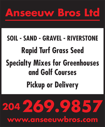 Anseeuw Bros Ltd (204-269-9857) - Display Ad - Anseeuw Bros Ltd SOIL - SAND - GRAVEL - RIVERSTONE Rapid Turf Grass Seed Specialty Mixes for Greenhouses and Golf Courses Pickup or Delivery 204 269.9857 www.anseeuwbros.com Anseeuw Bros Ltd SOIL - SAND - GRAVEL - RIVERSTONE Rapid Turf Grass Seed Specialty Mixes for Greenhouses and Golf Courses Pickup or Delivery 204 269.9857 www.anseeuwbros.com