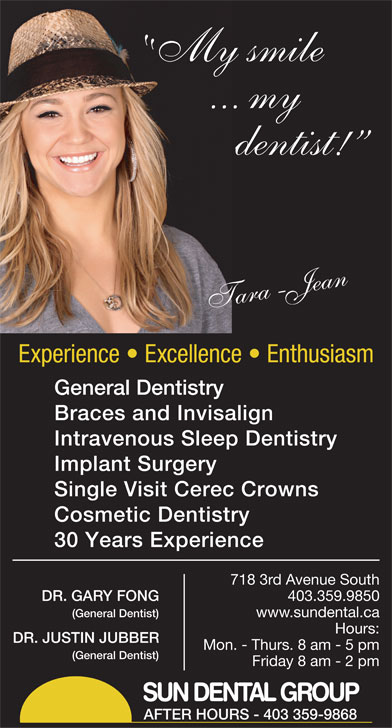 Sun Dental Group (403-327-3410) - Display Ad - My smile ... my dentist! Tara-Jean Experience   Excellence   Enthusiasm General Dentistry Braces and Invisalign Intravenous Sleep Dentistry Implant Surgery Single Visit Cerec Crowns Cosmetic Dentistry 30 Years Experience 7183rdAvenueSouth DR.GARYFONG 403.359.9850 (GeneralDentist) www.sundental.ca Hours: DR.JUSTINJUBBER Mon.-Thurs.8am-5pm (GeneralDentist) Friday8am-2pm SUN DENTAL GROUP AFTER HOURS - 403 359-9868