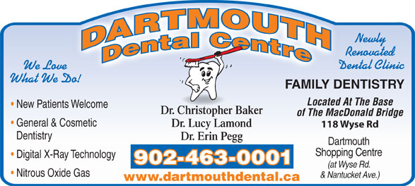 Dartmouth Dental Centre (902-463-0001) - Annonce illustrée======= - Newly Dentistry Renovated Dental Clinic We Love What We Do! FAMILY DENTISTRY Located At The Base New Patients Welcome Dr. Christopher Baker of The MacDonald Bridge General & Cosmetic Dr. Lucy Lamond 118 Wyse Rd Dentistry Dr. Erin Pegg Dartmouth Shopping Centre Digital X-Ray Technology 902-463-0001 (at Wyse Rd. Nitrous Oxide Gas & Nantucket Ave.) www.dartmouthdental.ca Newly Renovated Dental Clinic We Love What We Do! FAMILY DENTISTRY Located At The Base New Patients Welcome Dr. Christopher Baker of The MacDonald Bridge General & Cosmetic Dr. Lucy Lamond 118 Wyse Rd Dr. Erin Pegg (at Wyse Rd. Digital X-Ray Technology Shopping Centre 902-463-0001 Dartmouth Nitrous Oxide Gas & Nantucket Ave.) www.dartmouthdental.ca