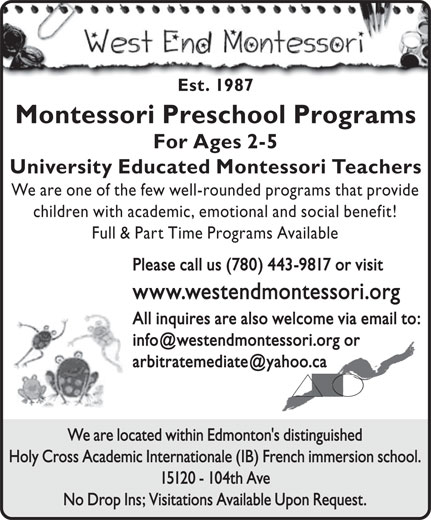 The West End Montessori School (780-487-6419) - Display Ad - Full & Part Time Programs Available Please call us (780) 443-9817 or visit www.westendmontessori.org All inquires are also welcome via email to: We are located within Edmonton's distinguished Holy Cross Academic Internationale (IB) French immersion school. 15120 - 104th Ave No Drop Ins; Visitations Available Upon Request. Est. 1987 Montessori Preschool Programs For Ages 2-5 University Educated Montessori Teachers We are one of the few well-rounded programs that provide children with academic, emotional and social benefit!