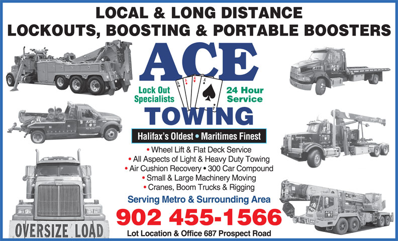 Ace Towing (902-455-1566) - Display Ad - LOCAL & LONG DISTANCE LOCKOUTS, BOOSTING & PORTABLE BOOSTERS ACE 24 Hour Lock Out Service Specialists TOWING Halifax s Oldest   Maritimes Finest Wheel Lift & Flat Deck Service All Aspects of Light & Heavy Duty Towing Air Cushion Recovery   300 Car Compound Small & Large Machinery Moving Cranes, Boom Trucks & Rigging Serving Metro & Surrounding Area 902 455-1566 Lot Location & Office 687 Prospect Road