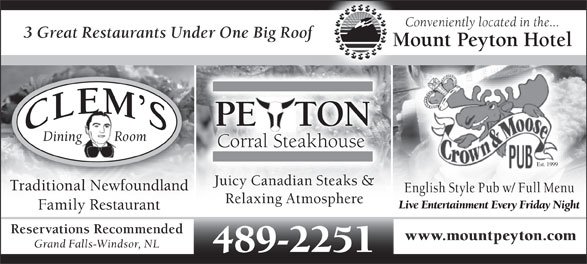 Mount Peyton Hotel (709-489-2251) - Annonce illustrée======= - Conveniently located in the... 3 Great Restaurants Under One Big Roof Mount Peyton Hotel PE   TONE Dining         Room Corral Steakhouse Est. 1999 Juicy Canadian Steaks & Traditional Newfoundlandoundland English Style Pub w/ Full Menu Relaxing Atmosphere Live Entertainment Every Friday Night Family Restaurant Reservations Recommended www.mountpeyton.com Grand Falls-Windsor, NL 489-2251