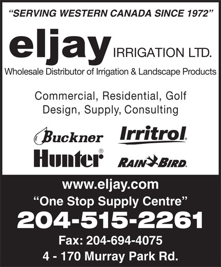 Eljay Irrigation Ltd (204-694-9442) - Annonce illustrée======= - 4 - 170 Murray Park Rd. Commercial, Residential, Gol Design, Supply, Consulting www.eljay.com One Stop Supply Centre 204-515-2261 Fax: 204-694-4075 SERVING WESTERN CANADA SINCE 1972 IRRIGATION LTD. Wholesale Distributor of Irrigation & Landscape Products SERVING WESTERN CANADA SINCE 1972 IRRIGATION LTD. Wholesale Distributor of Irrigation & Landscape Products Commercial, Residential, Gol Design, Supply, Consulting www.eljay.com One Stop Supply Centre 204-515-2261 Fax: 204-694-4075 4 - 170 Murray Park Rd.