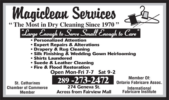 Magiclean Services Inc (905-937-7550) - Display Ad - -273-2472 Ontario Fabricare Assoc. St. Catharines 274 Geneva St. The Most in Dry Cleaning Since 1970 Large Enough to Serve Small Enough to Care Personalized Attention Expert Repairs & Alterations Drapery & Rug Cleaning Silk Finishing & Wedding Gown Heirlooming Shirts Laundered Suede & Leather Cleaning Fire & Flood Restoration Open Mon-Fri 7-7   Sat 9-2 Member Of: 289 Chamber of Commerce International Fabricare Institute Across from Fairview Mall Member