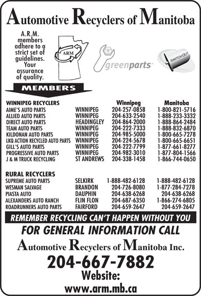 Automotive Recyclers of Manitoba Inc (204-667-7882) - Display Ad - ST ANDREWS Winnipeg WINNIPEG RECYCLERS Manitoba WINNIPEG 204-982-3010 PROGRESSIVE AUTO PARTS 1-877-804-1566 WINNIPEG 204-257-0858 1-888-864-2484 WINNIPEG 204-222-7333 TEAM AUTO PARTS 1-888-832-6870 WINNIPEG 204-985-5000 KILDONAN AUTO PARTS 1-800-665-7278 WINNIPEG 204-224-5678 LKQ ACTION RECYCLED AUTO PARTS 1-800-665-6651 WINNIPEG 204-222-7799 GILL'S AUTO PARTS 1-877-661-8277 AIME'S AUTO PARTS 1-800-821-5716 WINNIPEG 204-633-2540 ALLIED AUTO PARTS 1-888-233-3332 HEADINGLEY 204-864-2000 DIRECT AUTO PARTS 204-338-1458 J & M TRUCK RECYCLING 1-866-744-0650 RURAL RECYCLERS SUPREME AUTO PARTS SELKIRK 1-888-482-6128 1-888-482-6128 WESMAN SALVAGE BRANDON 204-726-8080 1-877-284-7278 PIASTA AUTO DAUPHIN 204-638-6268 204-638-6268 ALEXANDERS AUTO RANCH FLIN FLON 204-687-6350 1-866-274-6805 ROADRUNNERS AUTO PARTS FAIRFORD 204-659-2647 204-659-2647 204-667-7882