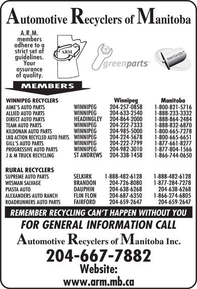 Automotive Recyclers of Manitoba Inc (204-667-7882) - Display Ad - 1-800-665-6651 WINNIPEG 204-222-7799 GILL'S AUTO PARTS 1-877-661-8277 1-888-864-2484 WINNIPEG 204-982-3010 PROGRESSIVE AUTO PARTS 1-877-804-1566 ST ANDREWS Winnipeg WINNIPEG RECYCLERS Manitoba WINNIPEG 204-257-0858 AIME'S AUTO PARTS 1-800-821-5716 WINNIPEG 204-633-2540 ALLIED AUTO PARTS WINNIPEG 1-888-233-3332 HEADINGLEY 204-222-7333 TEAM AUTO PARTS 1-888-832-6870 WINNIPEG 204-985-5000 KILDONAN AUTO PARTS 1-800-665-7278 WINNIPEG 204-224-5678 LKQ ACTION RECYCLED AUTO PARTS 204-864-2000 DIRECT AUTO PARTS 204-338-1458 J & M TRUCK RECYCLING 1-866-744-0650 RURAL RECYCLERS SUPREME AUTO PARTS SELKIRK 1-888-482-6128 1-888-482-6128 WESMAN SALVAGE BRANDON 204-726-8080 1-877-284-7278 PIASTA AUTO DAUPHIN 204-638-6268 204-638-6268 ALEXANDERS AUTO RANCH FLIN FLON 204-687-6350 1-866-274-6805 ROADRUNNERS AUTO PARTS FAIRFORD 204-659-2647 204-659-2647 204-667-7882 Winnipeg WINNIPEG RECYCLERS Manitoba WINNIPEG 204-257-0858 AIME'S AUTO PARTS 1-800-821-5716 WINNIPEG 204-633-2540 ALLIED AUTO PARTS 1-888-233-3332 HEADINGLEY 204-864-2000 DIRECT AUTO PARTS 204-338-1458 J & M TRUCK RECYCLING 1-866-744-0650 RURAL RECYCLERS SUPREME AUTO PARTS SELKIRK 1-888-482-6128 1-888-482-6128 WESMAN SALVAGE BRANDON 204-726-8080 1-877-284-7278 PIASTA AUTO DAUPHIN 204-638-6268 204-638-6268 ALEXANDERS AUTO RANCH FLIN FLON 204-687-6350 1-866-274-6805 ROADRUNNERS AUTO PARTS FAIRFORD 204-659-2647 204-659-2647 204-667-7882 WINNIPEG 204-222-7333 TEAM AUTO PARTS 1-888-832-6870 WINNIPEG 204-985-5000 KILDONAN AUTO PARTS 1-800-665-7278 WINNIPEG 204-224-5678 LKQ ACTION RECYCLED AUTO PARTS 1-800-665-6651 WINNIPEG 204-222-7799 GILL'S AUTO PARTS 1-877-661-8277 1-888-864-2484 WINNIPEG 204-982-3010 PROGRESSIVE AUTO PARTS 1-877-804-1566 ST ANDREWS