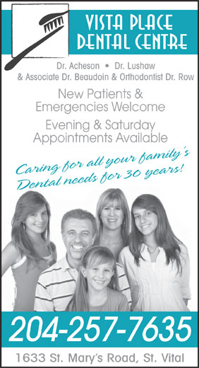 Vista Place Dental Centre (204-257-7635) - Display Ad - Vista Place Dental Centre Dr. Acheson     Dr. Lushaw & Associate Dr. Beaudoin & Orthodontist Dr. Row New Patients & Emergencies Welcome Evening & Saturday Appointments Available Caring for all your family s Dental needs for 30 years! 204-257-7635 1633 St. Mary s Road, St. Vital Vista Place Dental Centre Dr. Acheson     Dr. Lushaw & Associate Dr. Beaudoin & Orthodontist Dr. Row New Patients & Emergencies Welcome Evening & Saturday Appointments Available Caring for all your family s Dental needs for 30 years! 204-257-7635 1633 St. Mary s Road, St. Vital