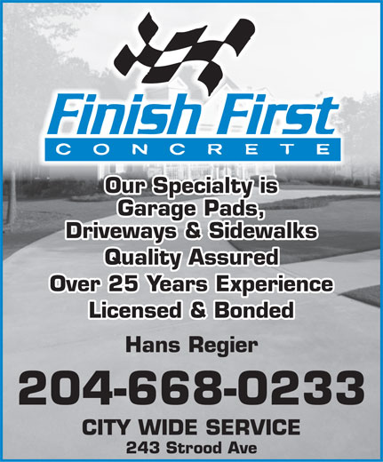 Finish First Concrete (204-668-0233) - Annonce illustrée======= - Our Specialty is Garage Pads, Driveways & Sidewalks Quality Assured Over 25 Years Experience Licensed & Bonded Hans Regier 204-668-0233 CITY WIDE SERVICE 243 Strood Ave