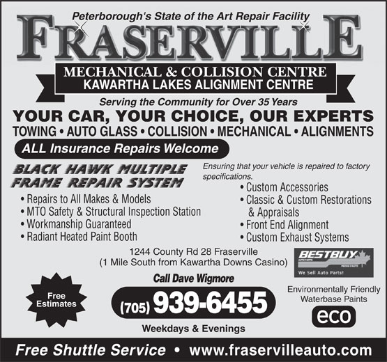 Fraserville Mechanical & Collision Centre (705-939-6455) - Annonce illustrée======= - Peterborough's State of the Art Repair Facility MECHANICAL & COLLISION CENTRE KAWARTHA LAKES ALIGNMENT CENTRE Serving the Community for Over 35 Years YOUR CAR, YOUR CHOICE, OUR EXPERTS TOWING   AUTO GLASS   COLLISION   MECHANICAL   ALIGNMENTS ALL Insurance Repairs Welcome Ensuring that your vehicle is repaired to factory specifications. Custom Accessories Repairs to All Makes & Models Classic & Custom Restorations MTO Safety & Structural Inspection Station & Appraisals Workmanship Guaranteed Front End Alignment Radiant Heated Paint Booth Custom Exhaust Systems 1244 County Rd 28 Fraserville (1 Mile South from Kawartha Downs Casino) Call Dave Wigmore Environmentally Friendly Free Waterbase Paints Estimates 705 939-6455 Weekdays & Evenings Free Shuttle Service www.fraservilleauto.com