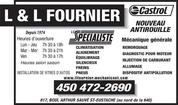 Garage L Et L Fournier (450-472-2690) - Annonce illustrée======= - PNEUS www.llfournier.mechanicnet.com 450 472-2690 817, BOUL ARTHUR SAUVÉ ST-EUSTACHE (au nord de la 640) L & L FOURNIER NOUVEAU ANTIROUILLE Heures d ouverture Mécanique générale Lun - Jeu 7h 30 à 18h REMORQUAGE CLIMATISATION Mar - Mer 7h 30 à 21h ALIGNEMENT DIAGNOSTIC POUR MOTEUR Ven 7h 30 à 17h ÉQUILIBRAGE INJECTION DE CARBURANT SILENCIEUX Heures selon saison ALLUMAGE FREINS DISPOSITIF ANTIPOLLUTION INSTALLATION DE VITRES D AUTOS