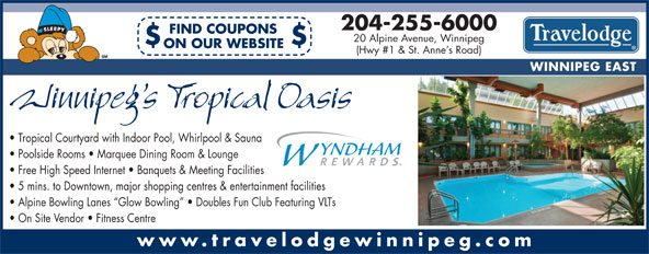 Travelodge (204-255-6000) - Annonce illustrée======= - 204-255-6000 FIND COUPONS Alpine Bowling Lanes  Glow Bowling    Doubles Fun Club Featuring VLTs On Site Vendor   Fitness Centre www.travelodgewinnipeg.com 20 Alpine Avenue, Winnipeg $$ ON OUR WEBSITE (Hwy #1 & St. Anne s Road) WINNIPEG EAST Tropical Courtyard with Indoor Pool, Whirlpool & Sauna Poolside Rooms   Marquee Dining Room & Lounge Free High Speed Internet   Banquets & Meeting Facilities 5 mins. to Downtown, major shopping centres & entertainment facilities 204-255-6000 FIND COUPONS 20 Alpine Avenue, Winnipeg $$ ON OUR WEBSITE (Hwy #1 & St. Anne s Road) WINNIPEG EAST Tropical Courtyard with Indoor Pool, Whirlpool & Sauna Poolside Rooms   Marquee Dining Room & Lounge Free High Speed Internet   Banquets & Meeting Facilities 5 mins. to Downtown, major shopping centres & entertainment facilities Alpine Bowling Lanes  Glow Bowling    Doubles Fun Club Featuring VLTs On Site Vendor   Fitness Centre www.travelodgewinnipeg.com