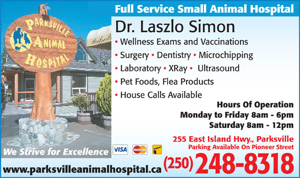 Parksville Animal Hospital (250-248-8318) - Display Ad - Dr. Laszlo Simon Wellness Exams and Vaccinations Surgery   Dentistry   Microchipping Laboratory   XRay    Ultrasound Pet Foods, Flea Products House Calls Available Hours Of Operation Monday to Friday 8am - 6pm Saturday 8am - 12pm 255 East Island Hwy., Parksville Parking Available On Pioneer Street We Strive for Excellence (250) www.parksvilleanimalhospital.ca 248-8318 Full Service Small Animal Hospital