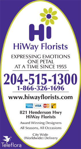 HiWay Florists (204-661-2357) - Display Ad - ONE PETAL AT A TIME SINCE 1955 204-515-1300 1-866-326-1696 www.hiwayflorists.com 821 Henderson Hwy HiWay Florists Award Winning Designers All Seasons, All Occasions City Wide (Worldwide) Delivery EXPRESSING EMOTIONS