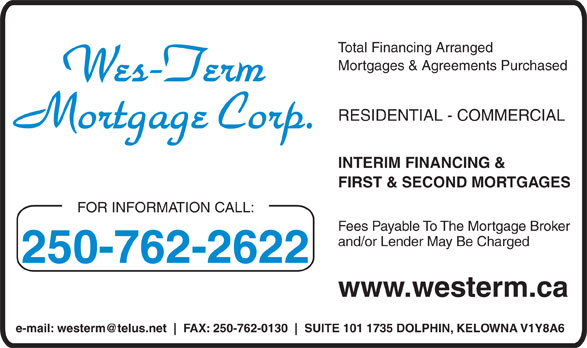 Wes-Term Mortgage Corp (250-762-2622) - Annonce illustrée======= - Total Financing Arranged Mortgages & Agreements Purchased RESIDENTIAL - COMMERCIAL INTERIM FINANCING & FIRST & SECOND MORTGAGES FOR INFORMATION CALL: Fees Payable To The Mortgage Broker and/or Lender May Be Charged 250-762-2622 www.westerm.ca e-mail: westerm@telus.net FAX: 250-762-0130 SUITE 101 1735 DOLPHIN, KELOWNA V1Y8A6