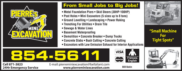 Pierre's Mini Excavation (506-854-5611) - Display Ad - From Small Jobs to Big Jobs! Metal Foundation Piers   Skid Steers (30HP-100HP) Post Holes   Mini Excavators (5 sizes up to 8 tons) Ground Levelling   Landscaping   Power Raking Trenching For Utilities   Drain Tile Sewage & Water Lines Small Machine Basement Waterproofing For Demolition   Concrete Breaker   Dump Trucks Tight Spots Concrete Slabs   Bush Cutting   Concrete Cutting Excavators with Low Emission Exhaust for Interior Applications 854-5611 Cell 871-3823 669 Babin 24Hr Emergency Service www.pierreminiexcavation.com From Small Jobs to Big Jobs! Metal Foundation Piers   Skid Steers (30HP-100HP) Post Holes   Mini Excavators (5 sizes up to 8 tons) Ground Levelling   Landscaping   Power Raking Trenching For Utilities   Drain Tile Sewage & Water Lines Small Machine Basement Waterproofing For Demolition   Concrete Breaker   Dump Trucks Tight Spots Concrete Slabs   Bush Cutting   Concrete Cutting Excavators with Low Emission Exhaust for Interior Applications 854-5611 Cell 871-3823 669 Babin 24Hr Emergency Service www.pierreminiexcavation.com
