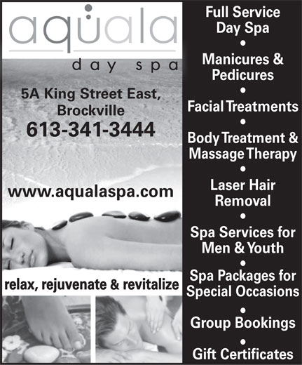 Aquala Day Spa (613-341-3444) - Display Ad - Full Service Day Spa Manicures & Pedicures 5A King Street East, Facial Treatments Brockville 613-341-3444 Body Treatment & Massage Therapy Laser Hair www.aqualaspa.com Removal Spa Services for Men & Youth Spa Packages for relax, rejuvenate & revitalize Special Occasions Group Bookings Gift Certificates