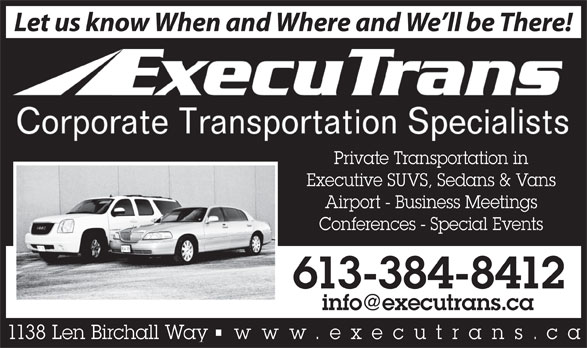 ExecuTrans Corporate Transportation Specialistes (613-384-8412) - Display Ad - Let us know When and Where and We ll be There! Private Transportation in Executive SUVS, Sedans & Vans Airport - Business Meetings Conferences - Special Events 613-384-8412 1138 Len Birchall Way    www.executrans .ca Let us know When and Where and We ll be There! Private Transportation in Executive SUVS, Sedans & Vans Airport - Business Meetings Conferences - Special Events 613-384-8412 1138 Len Birchall Way    www.executrans .ca