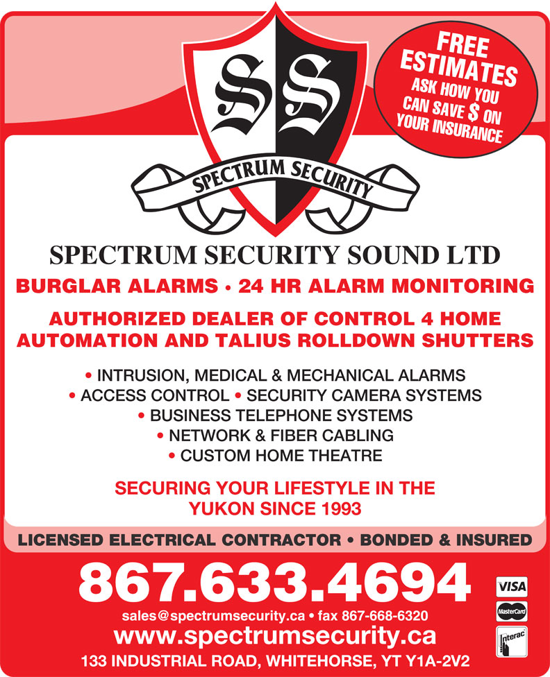 Spectrum Security Sound Ltd (867-633-4694) - Display Ad - ESTIMATESFREE ASK HOW YOU SPECTRUM SECURITY SOUND LTD YOUR INSURANCECAN SAVE $ ON NETWORK & FIBER CABLING CUSTOM HOME THEATRE SECURING YOUR LIFESTYLE IN THE YUKON SINCE 1993 LICENSED ELECTRICAL CONTRACTOR   BONDED & INSURED 867.633.4694 www.spectrumsecurity.ca 133 INDUSTRIAL ROAD, WHITEHORSE, YT Y1A-2V2 BURGLAR ALARMS · 24 HR ALARM MONITORING AUTHORIZED DEALER OF CONTROL 4 HOME AUTOMATION AND TALIUS ROLLDOWN SHUTTERS ACCESS CONTROL   SECURITY CAMERA SYSTEMS BUSINESS TELEPHONE SYSTEMS INTRUSION, MEDICAL & MECHANICAL ALARMS