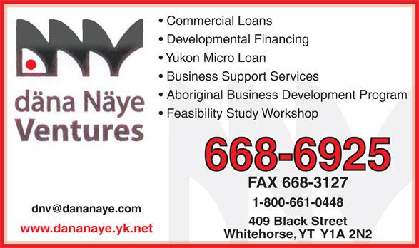 Dana Naye Ventures (867-668-6925) - Display Ad - Aboriginal Business Development Program Feasibility Study Workshop 668-6925 Yukon Micro Loan Commercial Loans Developmental Financing Business Support Services FAX 668-3127 www.dananaye.yk.net 409 Black Street 1-800-661-0448 Whitehorse, YT  Y1A 2N2
