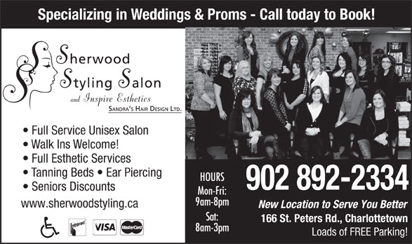 Sherwood Styling Salon (902-892-2334) - Annonce illustrée======= - Specializing in Weddings & Proms - Call today to Book! Full Service Unisex Salon Walk Ins Welcome! Full Esthetic Services Tanning Beds   Ear Piercing HOURS 902 892-2334 Seniors Discounts Mon-Fri: 9am-8pm www.sherwoodstyling.ca New Location to Serve You Better Sat: 166 St. Peters Rd., Charlottetown 8am-3pm Loads of FREE Parking!