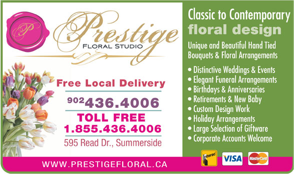 Prestige Floral Studio (902-436-4006) - Annonce illustrée======= - Classic to Contemporary floral design Unique and Beautiful Hand Tied Bouquets & Floral Arrangements Distinctive Weddings & Events Elegant Funeral Arrangements Free Local Delivery Birthdays & Anniversaries Retirements & New Baby 902 436.4006 Custom Design Work TOLL FREE Holiday Arrangements Large Selection of Giftware 1.855.436.4006 Corporate Accounts Welcome 595 Read Dr., Summerside WWW.PRESTIGEFLORAL.CA
