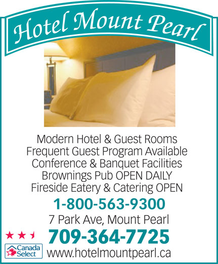 Hotel Mount Pearl (709-364-7725) - Annonce illustrée======= - Frequent Guest Program Available Conference & Banquet Facilities Brownings Pub OPEN DAILY Fireside Eatery & Catering OPEN 1-800-563-9300 7 Park Ave, Mount Pearl 709-364-7725 www.hotelmountpearl.ca Modern Hotel & Guest Rooms