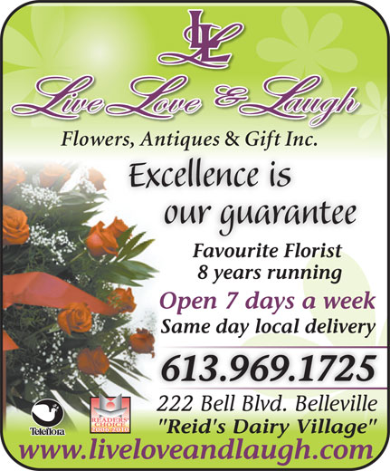 "Live Love & Laugh Flowers Antiques & Gift Inc (613-969-1725) - Display Ad - Flowers, Antiques & Gift Inc.wers, Antiques  Gift Inc. Excellence is our guarantee Favourite Florist 8 years running Open 7 days a week Same day local delivery 613.969.1725 222 Bell Blvd. Belleville222 Bell Blvd. Belleville 2006-2010 ""Reid's Dairy Village"" www.liveloveandlaugh.com"