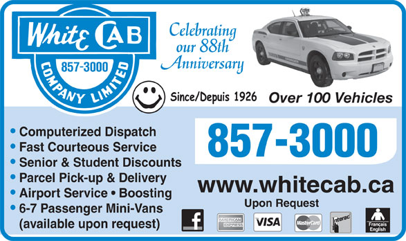 White Cab Company Limited (506-857-3000) - Annonce illustrée======= - Celebrating our 88th Anniversary Over 100 Vehicles 100 Veh Computerized Dispatch Fast Courteous Service Senior & Student Discounts Parcel Pick-up & Delivery www.whitecab.ca Airport Service   Boosting Upon Request 6-7 Passenger Mini-Vans (available upon request)