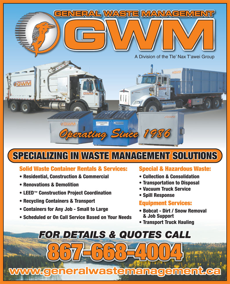 General Waste Management (867-668-4004) - Annonce illustrée======= - Containers for Any Job - Small to Large Bobcat - Dirt / Snow Removal & Job Support Scheduled or On Call Service Based on Your Needs Transport Truck Hauling FOR DETAILS & QUOTES CALL 867-668-4004 www.generalwastemanagement.ca GENERAL WASTE MANAGEMENTGE A Division of the Tle  Nax T awei Group Operating Since 1986 SPECIALIZING IN WASTE MANAGEMENT SOLUTIONS Solid Waste Container Rentals & Services: Special & Hazardous Waste: Residential, Construction & Commercial Collection & Consolidation Transportation to Disposal Renovations & Demolition Vacuum Truck Service LEED Construction Project Coordination Spill Response Recycling Containers & Transport Equipment Services: