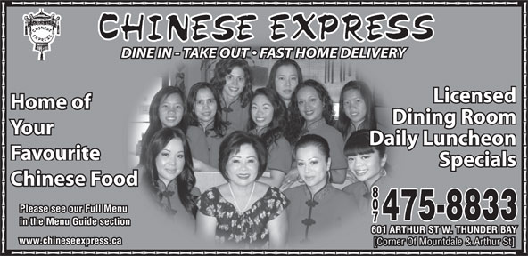 Chinese Express (807-475-8833) - Annonce illustrée======= - DINE IN - TAKE OUT   FAST HOME DELIVERY Licensed Home of Dining Room Your Your Daily Luncheon Favourite Specials Chinese Food 88 00 Please see our Full Menu 475-8833475-8833 77 in the Menu Guide section 601 ARTHUR ST W. THUNDER BAY601 ARTHUR ST W. THUNDER BAY www.chineseexpress.ca [Corner Of Mountdale & Arthur St][Corner Of Mountdale & Arthur St]